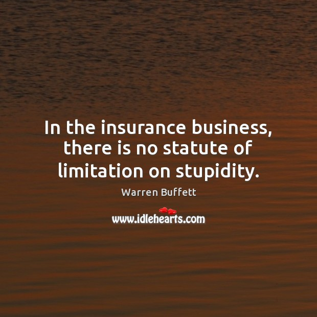 In the insurance business, there is no statute of limitation on stupidity. Image