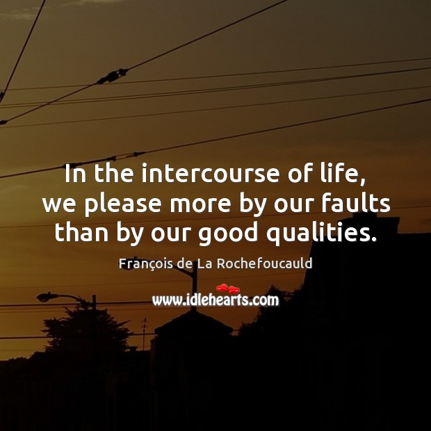 Image, In the intercourse of life, we please more by our faults than by our good qualities.