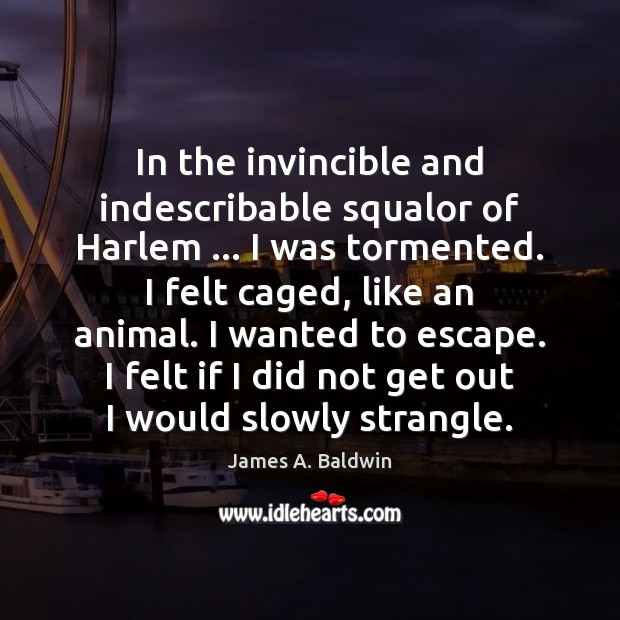 In the invincible and indescribable squalor of Harlem … I was tormented. I James A. Baldwin Picture Quote