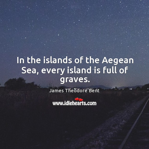 In the islands of the aegean sea, every island is full of graves. James Theodore Bent Picture Quote