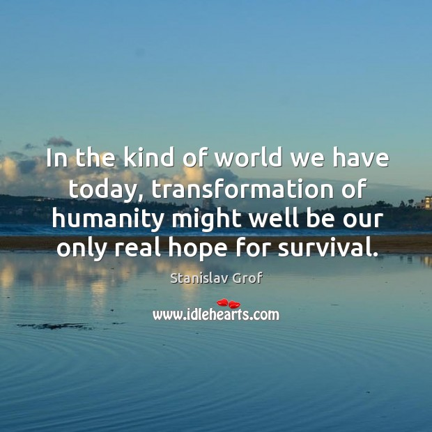 In the kind of world we have today, transformation of humanity might well be our only real hope for survival. Stanislav Grof Picture Quote