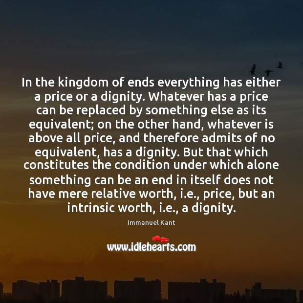 In the kingdom of ends everything has either a price or a Immanuel Kant Picture Quote