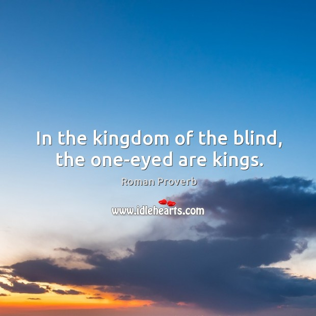 Image, In the kingdom of the blind, the one-eyed are kings.