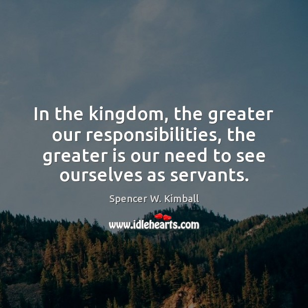 In the kingdom, the greater our responsibilities, the greater is our need Spencer W. Kimball Picture Quote