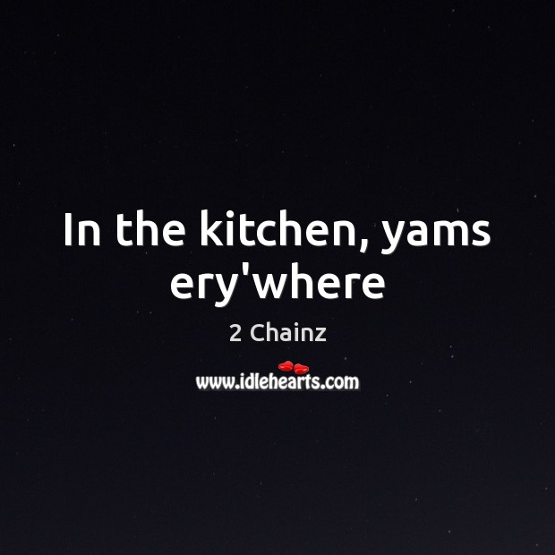 In the kitchen, yams ery'where Image