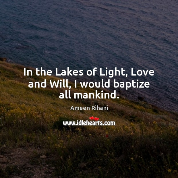 In the Lakes of Light, Love and Will, I would baptize all mankind. Ameen Rihani Picture Quote