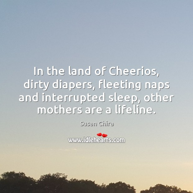 Image, In the land of Cheerios, dirty diapers, fleeting naps and interrupted sleep,