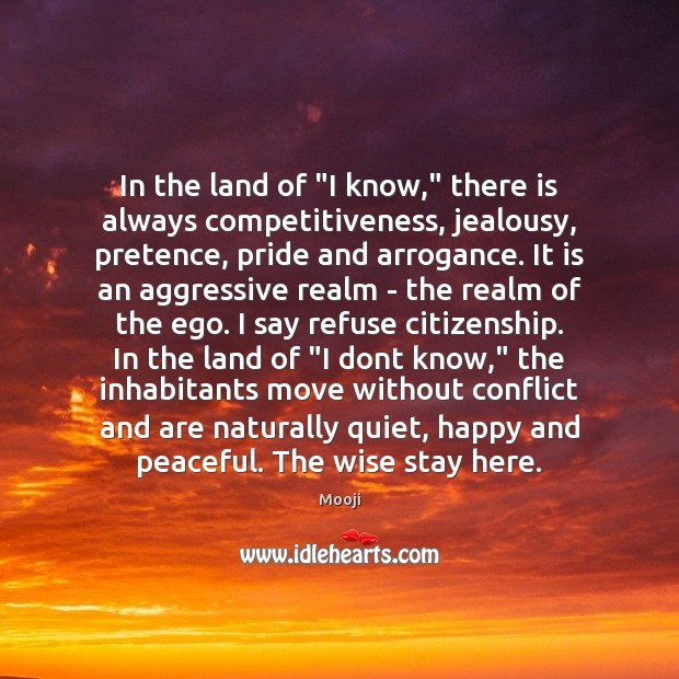 """In the land of """"I know,"""" there is always competitiveness, jealousy, pretence, Mooji Picture Quote"""