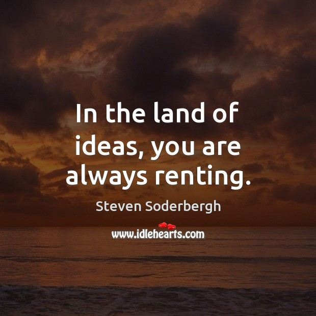 In the land of ideas, you are always renting. Steven Soderbergh Picture Quote