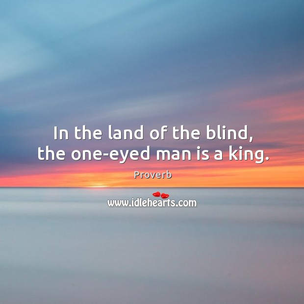 In the land of the blind, the one-eyed man is a king. Image