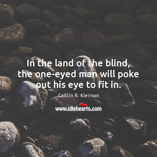 Image, In the land of the blind, the one-eyed man will poke out his eye to fit in.
