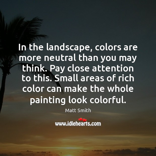 In the landscape, colors are more neutral than you may think. Pay Matt Smith Picture Quote