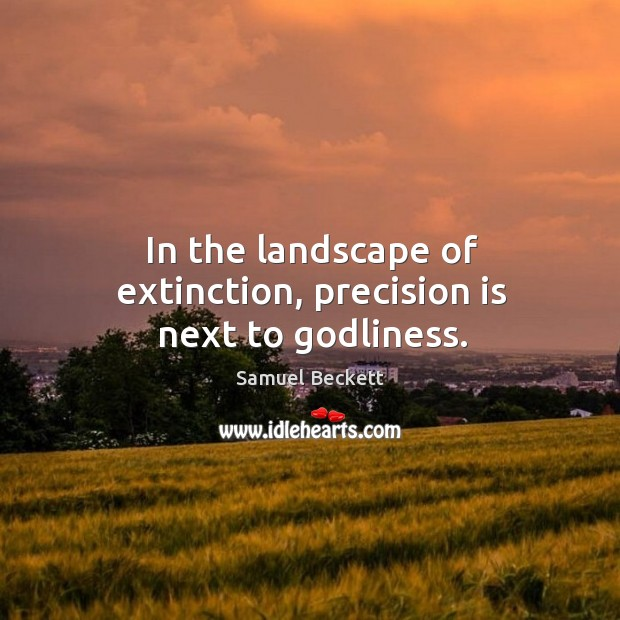 In the landscape of extinction, precision is next to Godliness. Image