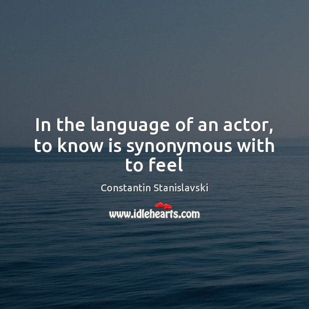 In the language of an actor, to know is synonymous with to feel Image