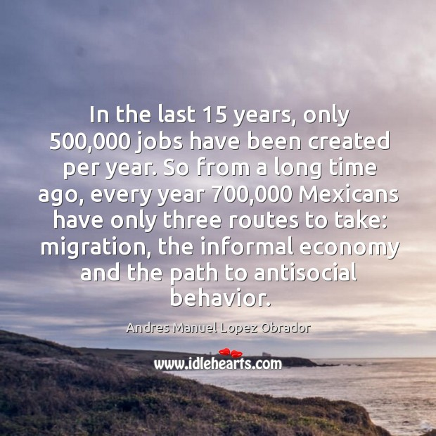 In the last 15 years, only 500,000 jobs have been created per year. Andres Manuel Lopez Obrador Picture Quote