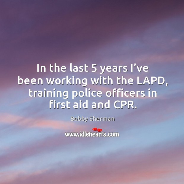 In the last 5 years I've been working with the lapd, training police officers in first aid and cpr. Image