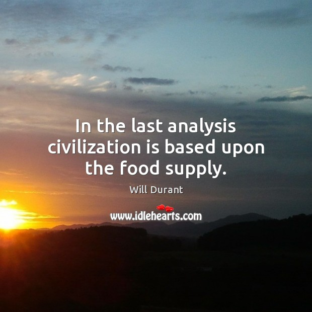 In the last analysis civilization is based upon the food supply. Will Durant Picture Quote