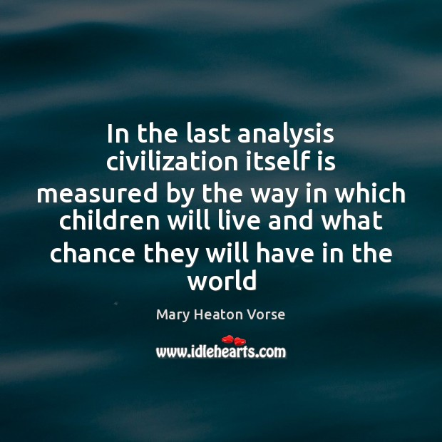 In the last analysis civilization itself is measured by the way in Mary Heaton Vorse Picture Quote
