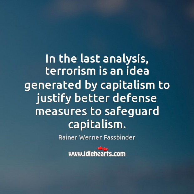 In the last analysis, terrorism is an idea generated by capitalism to Rainer Werner Fassbinder Picture Quote