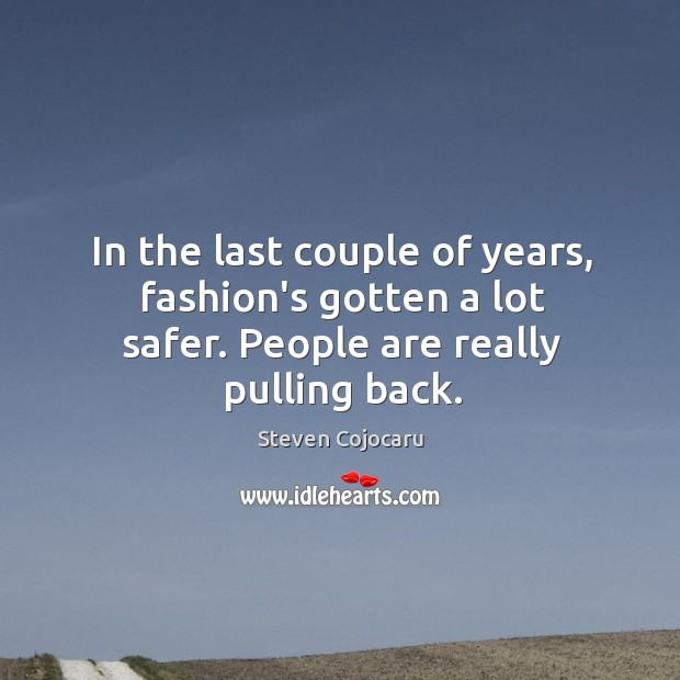 In the last couple of years, fashion's gotten a lot safer. People are really pulling back. Steven Cojocaru Picture Quote