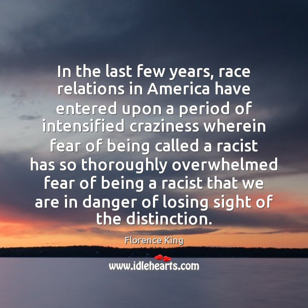 In the last few years, race relations in America have entered upon Florence King Picture Quote