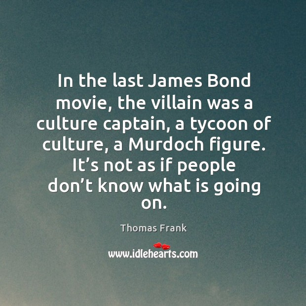 In the last james bond movie, the villain was a culture captain, a tycoon of culture, a murdoch figure. Image