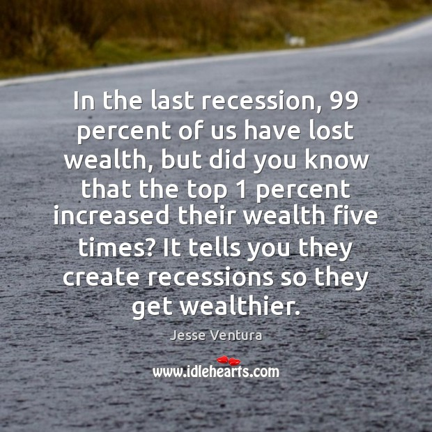 In the last recession, 99 percent of us have lost wealth, but did Jesse Ventura Picture Quote
