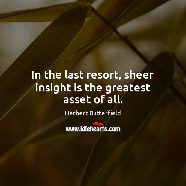 In the last resort, sheer insight is the greatest asset of all. Herbert Butterfield Picture Quote
