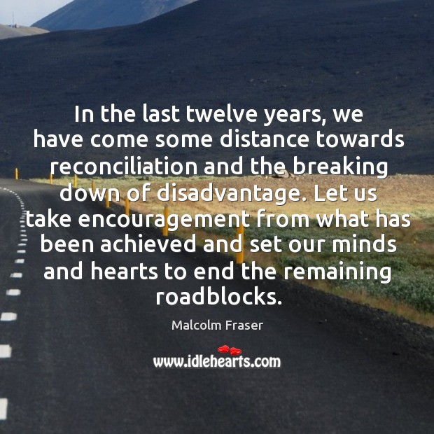 In the last twelve years, we have come some distance towards reconciliation and the breaking down of disadvantage. Malcolm Fraser Picture Quote