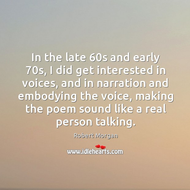 In the late 60s and early 70s, I did get interested in voices, and in narration and embodying the voice Robert Morgan Picture Quote