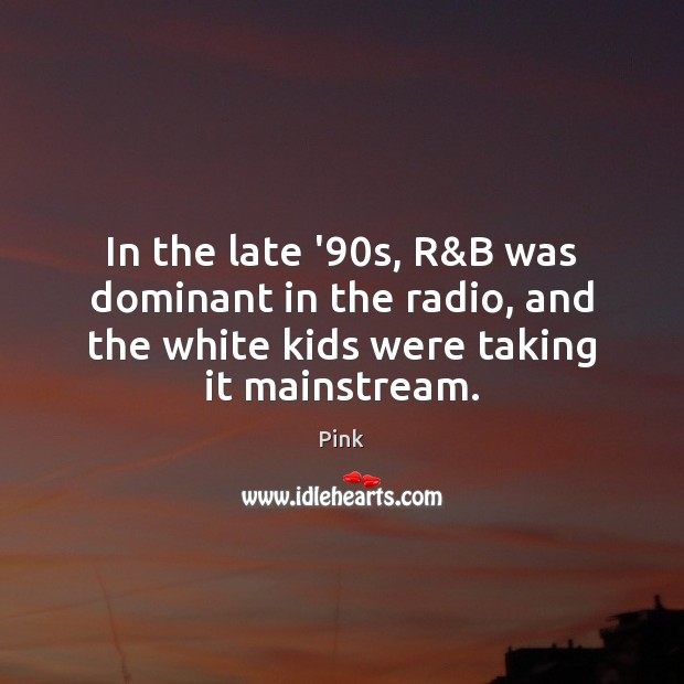 In the late '90s, R&B was dominant in the radio, Pink Picture Quote