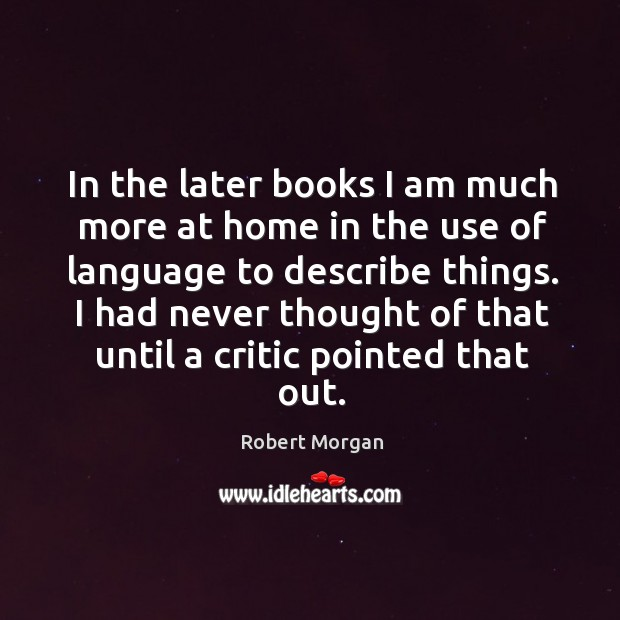 In the later books I am much more at home in the use of language to describe things. Robert Morgan Picture Quote