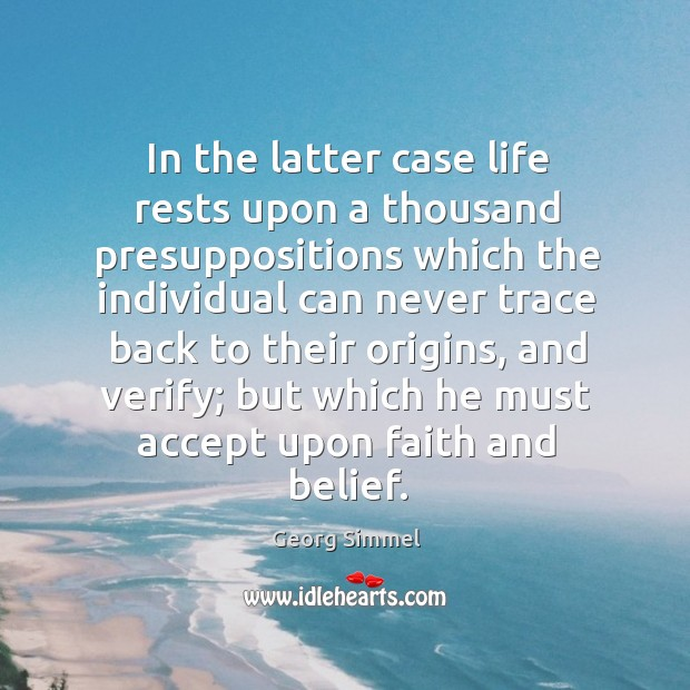 In the latter case life rests upon a thousand presuppositions which the individual can Image