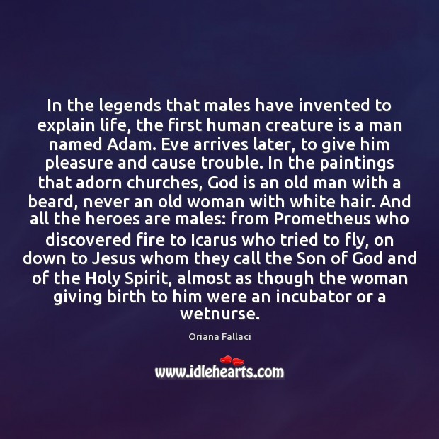 In the legends that males have invented to explain life, the first Oriana Fallaci Picture Quote