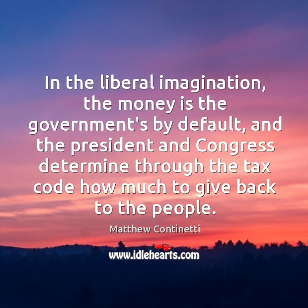 In the liberal imagination, the money is the government's by default, and Image