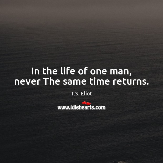 In the life of one man, never The same time returns. T.S. Eliot Picture Quote