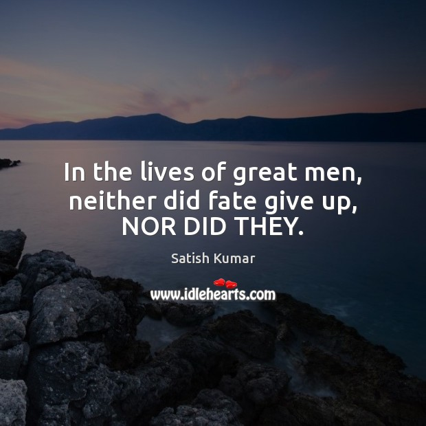 In the lives of great men, neither did fate give up, NOR DID THEY. Image