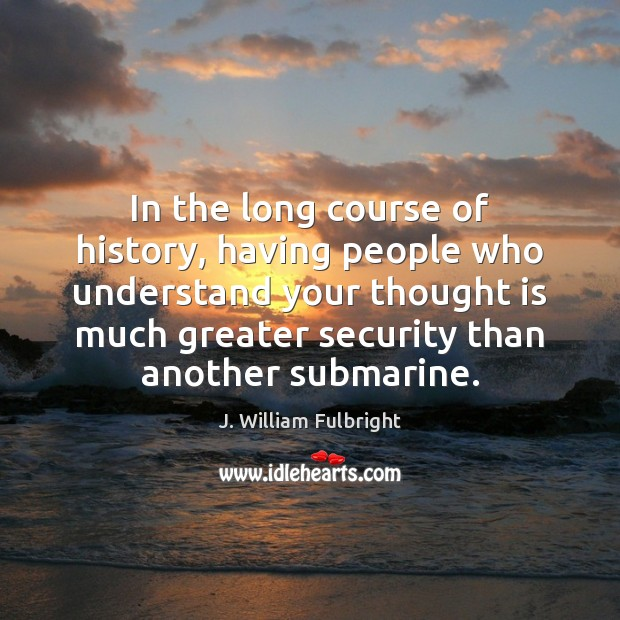 In the long course of history, having people who understand your thought J. William Fulbright Picture Quote