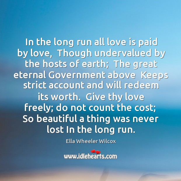 In the long run all love is paid by love,  Though undervalued Image