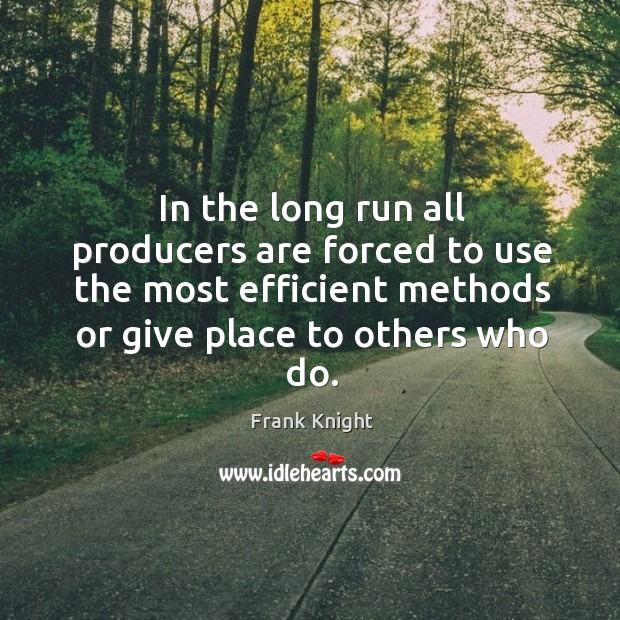 In the long run all producers are forced to use the most efficient methods or give place to others who do. Image