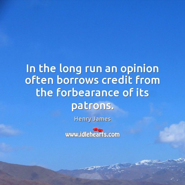In the long run an opinion often borrows credit from the forbearance of its patrons. Henry James Picture Quote