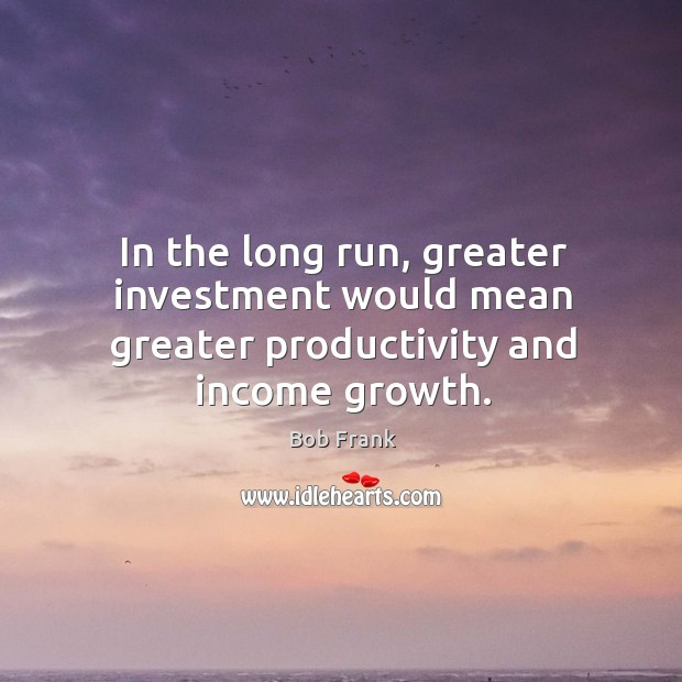 Image, In the long run, greater investment would mean greater productivity and income growth.