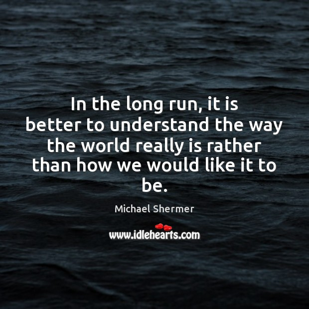 In the long run, it is better to understand the way the Michael Shermer Picture Quote