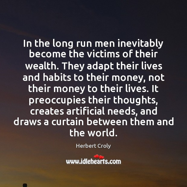 In the long run men inevitably become the victims of their wealth. Herbert Croly Picture Quote