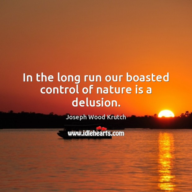 In the long run our boasted control of nature is a delusion. Joseph Wood Krutch Picture Quote