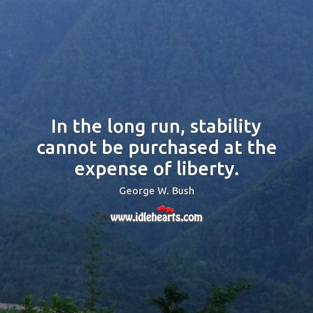 In the long run, stability cannot be purchased at the expense of liberty. Image