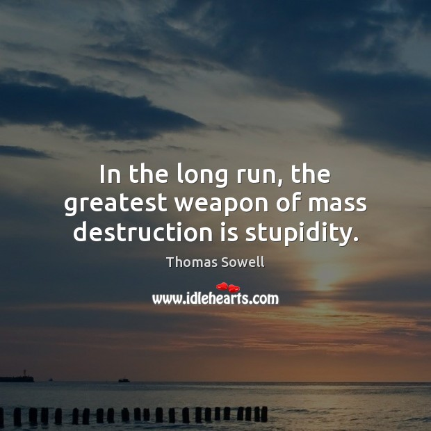 In the long run, the greatest weapon of mass destruction is stupidity. Thomas Sowell Picture Quote