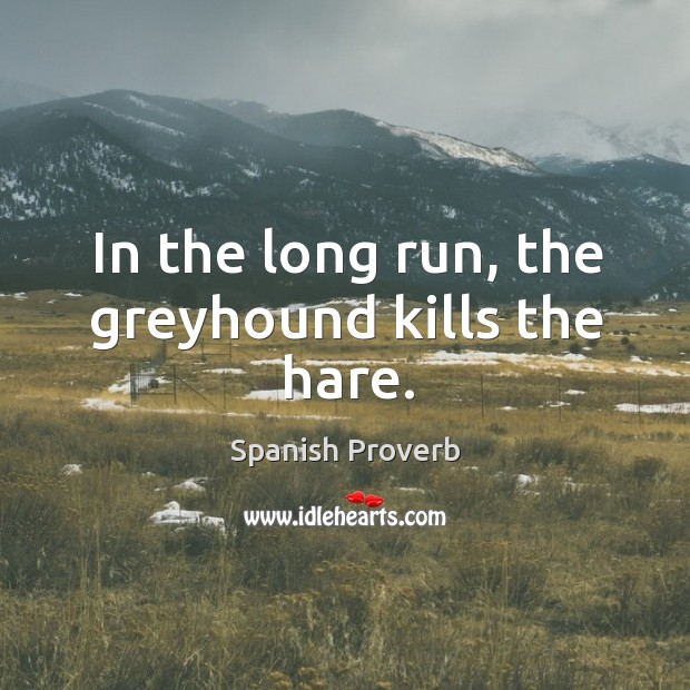In the long run, the greyhound kills the hare. Image