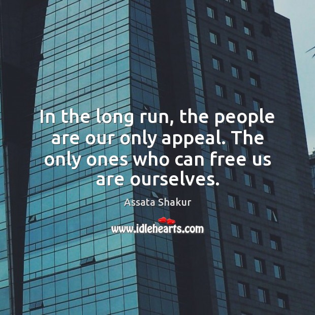 In the long run, the people are our only appeal. The only Assata Shakur Picture Quote