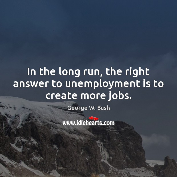 In the long run, the right answer to unemployment is to create more jobs. Unemployment Quotes Image